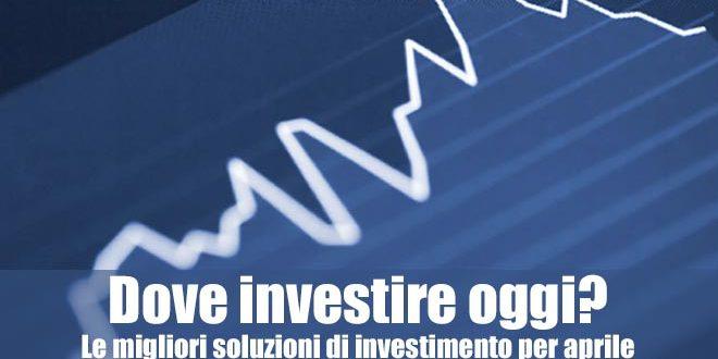 Dove investire oggi? Le migliori soluzioni di investimento per aprile